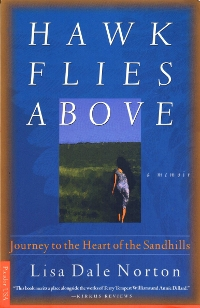 Memoir editor Lisa Dale Norton's literary memoir Hawk Flies Above: Journey to the Heart of the Sandhills, published by Picador/St. Martin's Press, a lyrical exploration of the natural world of Nebraska's Sandhills region and the author's return to home for healing, which she finds in the land. Compared with the writing of Annie Dillard.